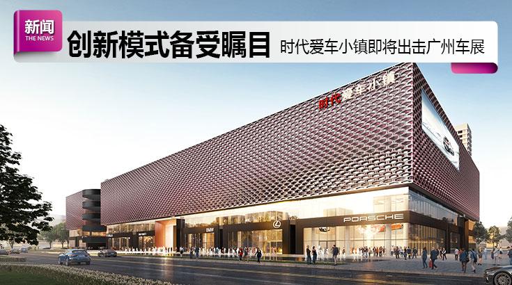 创新模式备受瞩目 时代爱车小镇即将出击2020广州车展